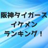 2018年阪神タイガースイケメンランキング10選!あなたのイチオシは?